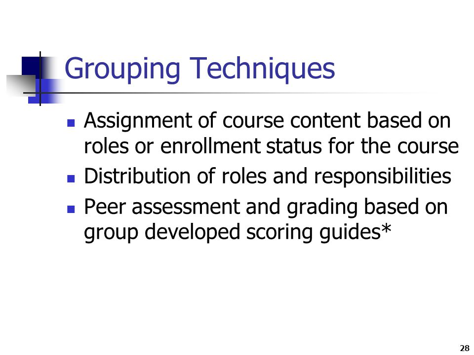 28 Grouping Techniques Assignment of course content based on roles or enrollment status for the course Distribution of roles and responsibilities Peer assessment and grading based on group developed scoring guides*