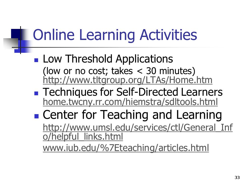 33 Online Learning Activities Low Threshold Applications (low or no cost; takes < 30 minutes)     Techniques for Self-Directed Learners home.twcny.rr.com/hiemstra/sdltools.html home.twcny.rr.com/hiemstra/sdltools.html Center for Teaching and Learning   o/helpful_links.html