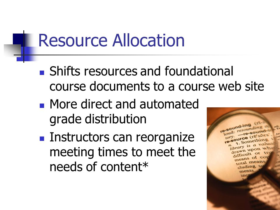 7 Resource Allocation Shifts resources and foundational course documents to a course web site More direct and automated grade distribution Instructors can reorganize meeting times to meet the needs of content*