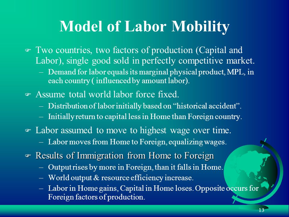 13 Model of Labor Mobility F Two countries, two factors of production (Capital and Labor), single good sold in perfectly competitive market.