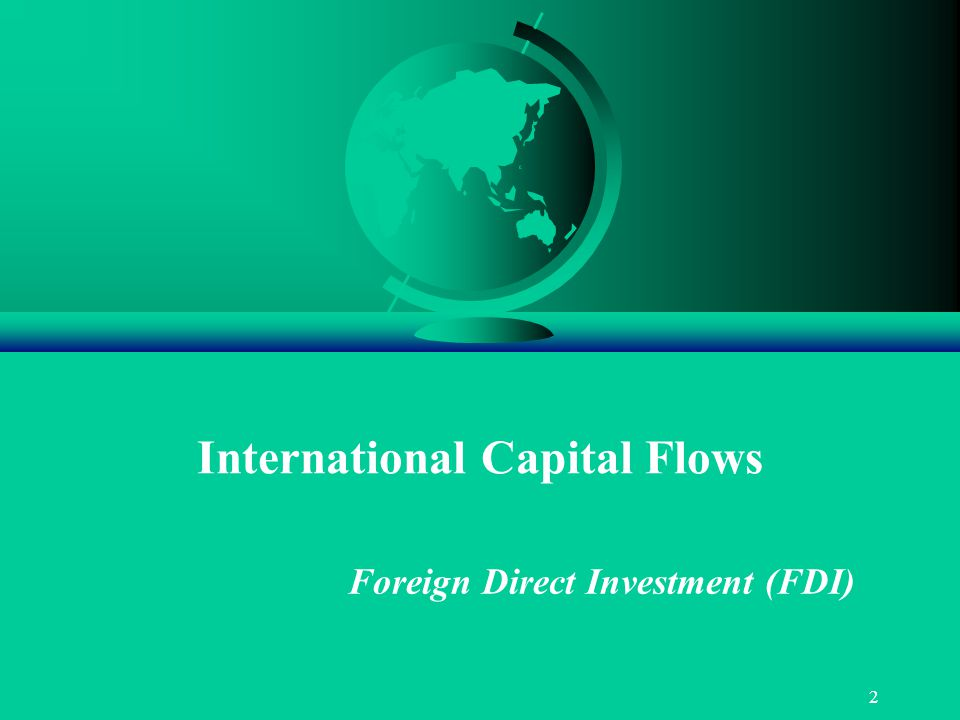 2 International Capital Flows Foreign Direct Investment (FDI)