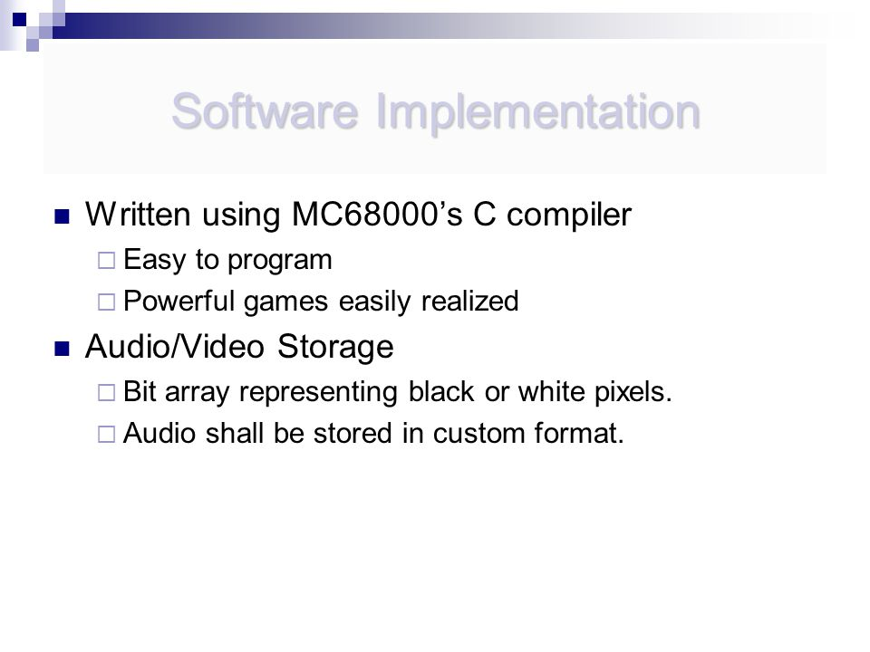 Software Implementation Written using MC68000's C compiler  Easy to program  Powerful games easily realized Audio/Video Storage  Bit array representing black or white pixels.