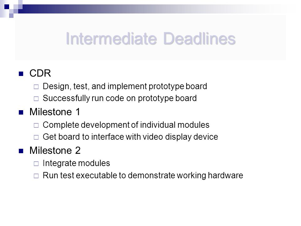 Intermediate Deadlines CDR  Design, test, and implement prototype board  Successfully run code on prototype board Milestone 1  Complete development of individual modules  Get board to interface with video display device Milestone 2  Integrate modules  Run test executable to demonstrate working hardware