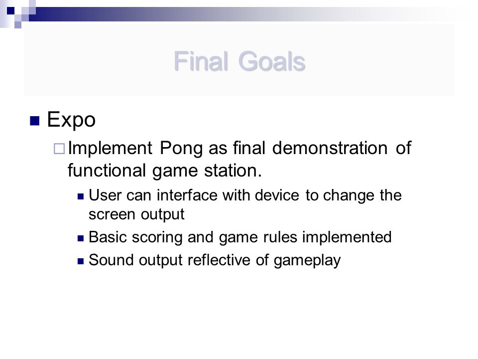Final Goals Expo  Implement Pong as final demonstration of functional game station.