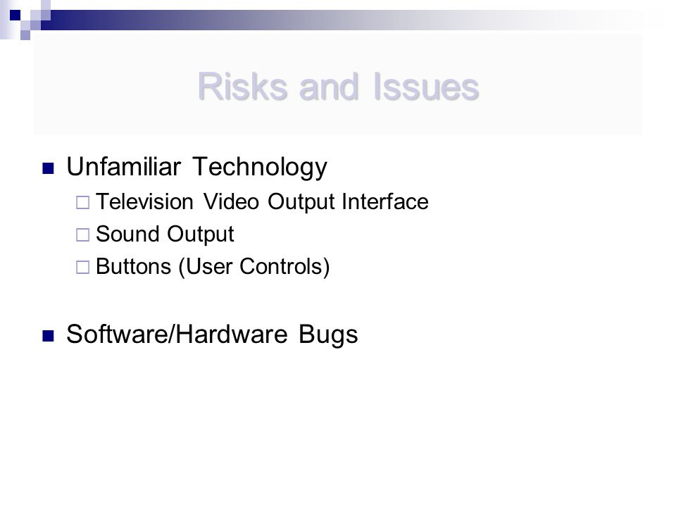 Risks and Issues Unfamiliar Technology  Television Video Output Interface  Sound Output  Buttons (User Controls) Software/Hardware Bugs