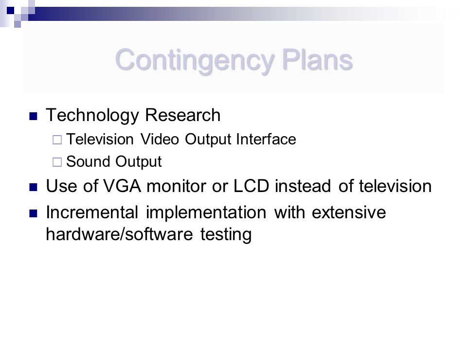 Contingency Plans Technology Research  Television Video Output Interface  Sound Output Use of VGA monitor or LCD instead of television Incremental implementation with extensive hardware/software testing