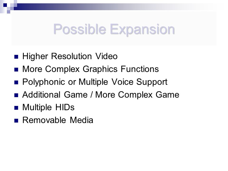 Possible Expansion Higher Resolution Video More Complex Graphics Functions Polyphonic or Multiple Voice Support Additional Game / More Complex Game Multiple HIDs Removable Media