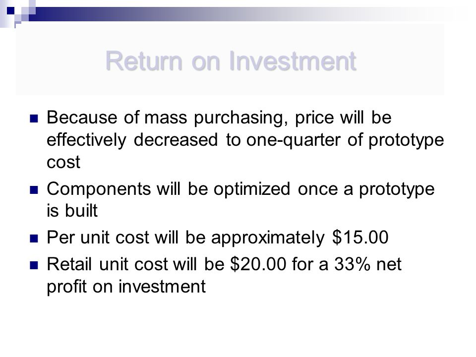 Because of mass purchasing, price will be effectively decreased to one-quarter of prototype cost Components will be optimized once a prototype is built Per unit cost will be approximately $15.00 Retail unit cost will be $20.00 for a 33% net profit on investment Return on Investment