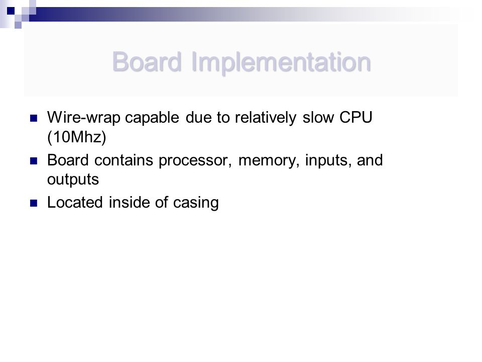 Board Implementation Wire-wrap capable due to relatively slow CPU (10Mhz) Board contains processor, memory, inputs, and outputs Located inside of casing