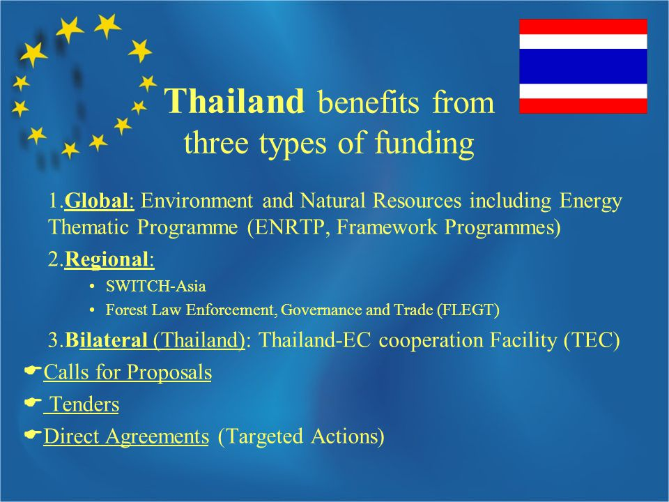 Thailand benefits from three types of funding 1.Global: Environment and Natural Resources including Energy Thematic Programme (ENRTP, Framework Programmes) 2.Regional: SWITCH-Asia Forest Law Enforcement, Governance and Trade (FLEGT) 3.Bilateral (Thailand): Thailand-EC cooperation Facility (TEC)  Calls for Proposals  Tenders  Direct Agreements (Targeted Actions)