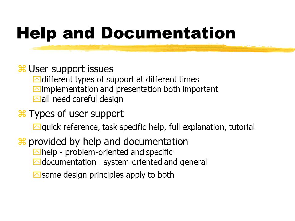 Help and Documentation zUser support issues ydifferent types of support at different times yimplementation and presentation both important yall need careful design zTypes of user support yquick reference, task specific help, full explanation, tutorial zprovided by help and documentation yhelp - problem-oriented and specific ydocumentation - system-oriented and general ysame design principles apply to both