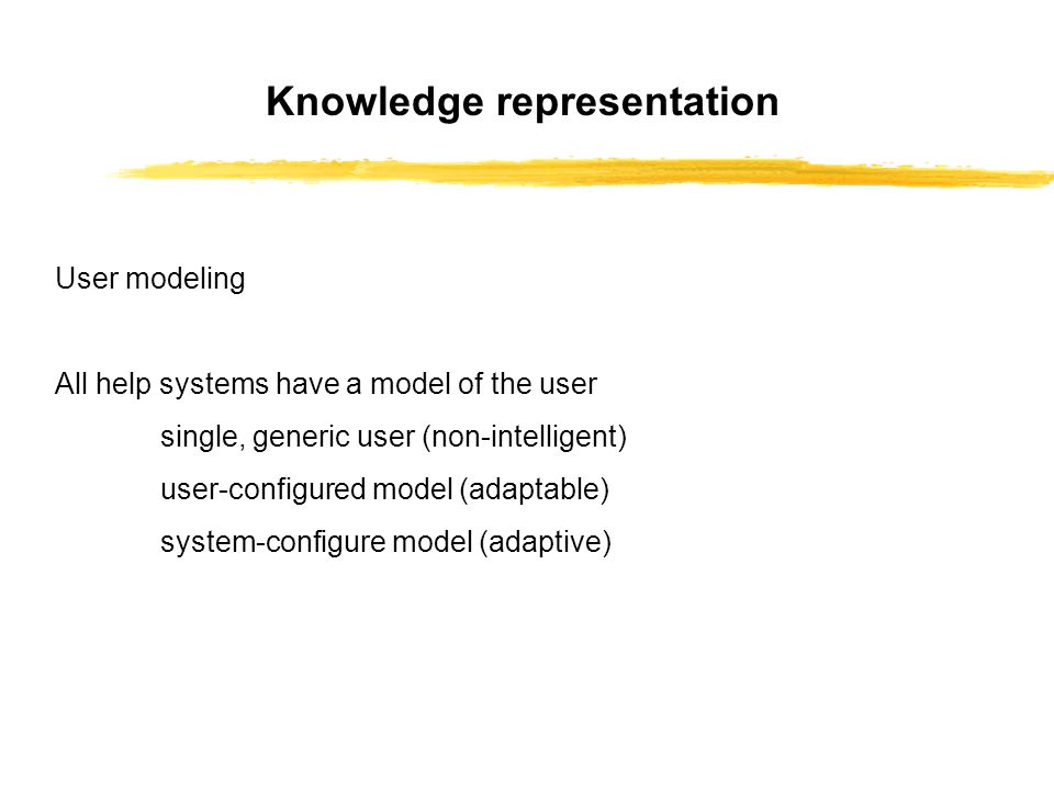 User modeling All help systems have a model of the user single, generic user (non-intelligent) user-configured model (adaptable) system-configure model (adaptive) Knowledge representation