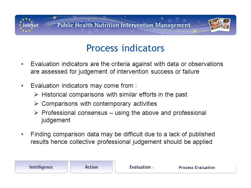 Process Evaluation Process indicators Evaluation indicators are the criteria against with data or observations are assessed for judgement of intervention success or failure Evaluation indicators may come from :  Historical comparisons with similar efforts in the past  Comparisons with contemporary activities  Professional consensus – using the above and professional judgement Finding comparison data may be difficult due to a lack of published results hence collective professional judgement should be applied