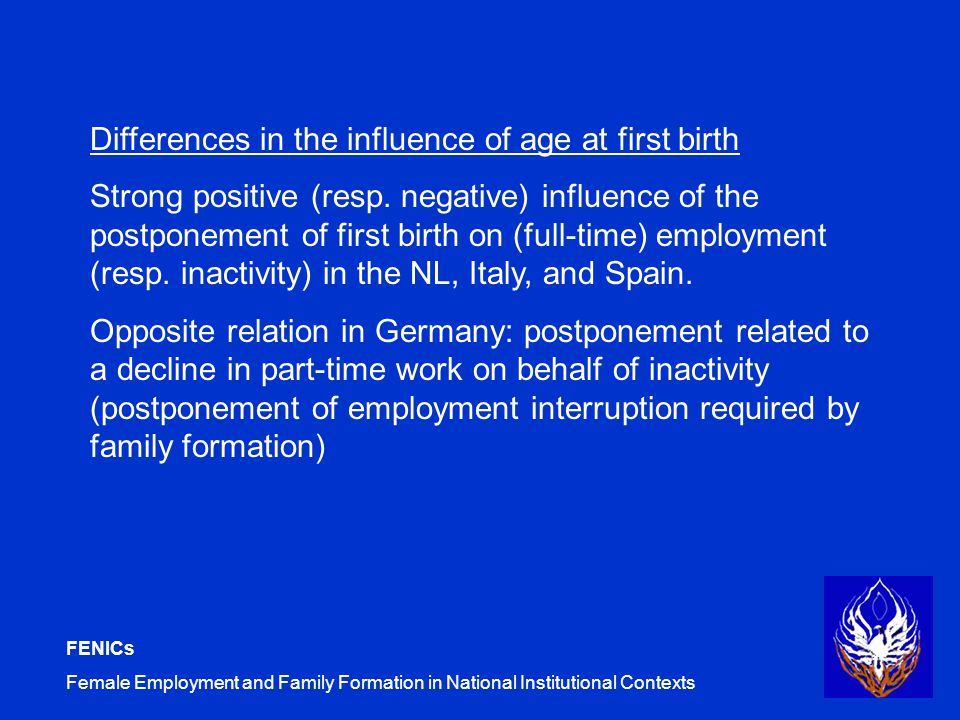FENICs Female Employment and Family Formation in National Institutional Contexts Differences in the influence of age at first birth Strong positive (resp.