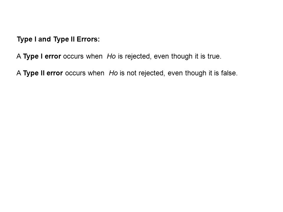 Type I and Type II Errors: A Type I error occurs when Ho is rejected, even though it is true.