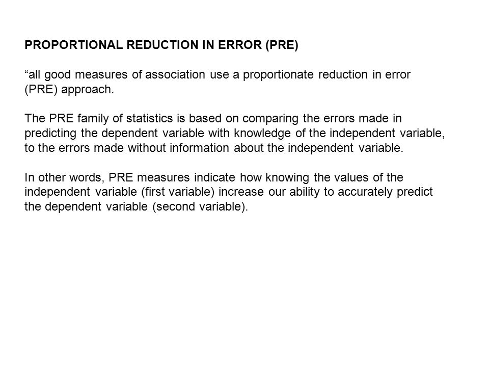 PROPORTIONAL REDUCTION IN ERROR (PRE) all good measures of association use a proportionate reduction in error (PRE) approach.