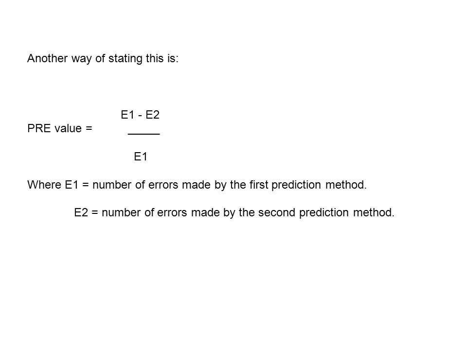 Another way of stating this is: E1 - E2 PRE value = _____ E1 Where E1 = number of errors made by the first prediction method.