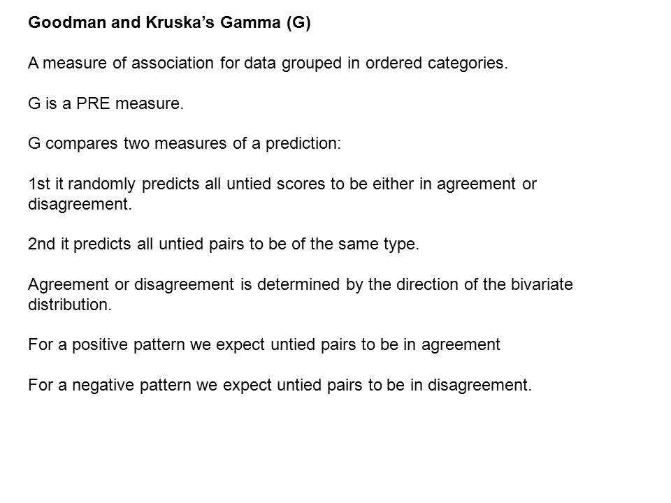 Goodman and Kruska's Gamma (G) A measure of association for data grouped in ordered categories.