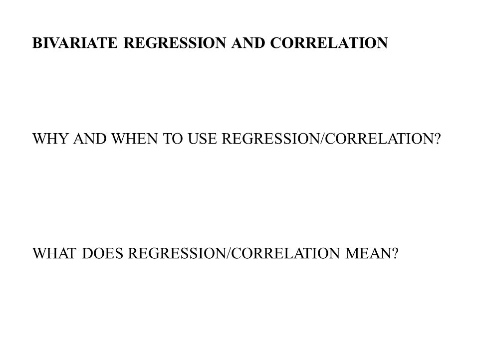 BIVARIATE REGRESSION AND CORRELATION WHY AND WHEN TO USE REGRESSION/CORRELATION.