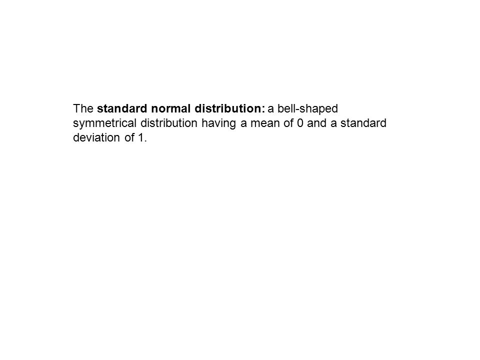 The standard normal distribution: a bell-shaped symmetrical distribution having a mean of 0 and a standard deviation of 1.
