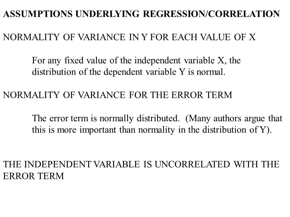 ASSUMPTIONS UNDERLYING REGRESSION/CORRELATION NORMALITY OF VARIANCE IN Y FOR EACH VALUE OF X For any fixed value of the independent variable X, the distribution of the dependent variable Y is normal.
