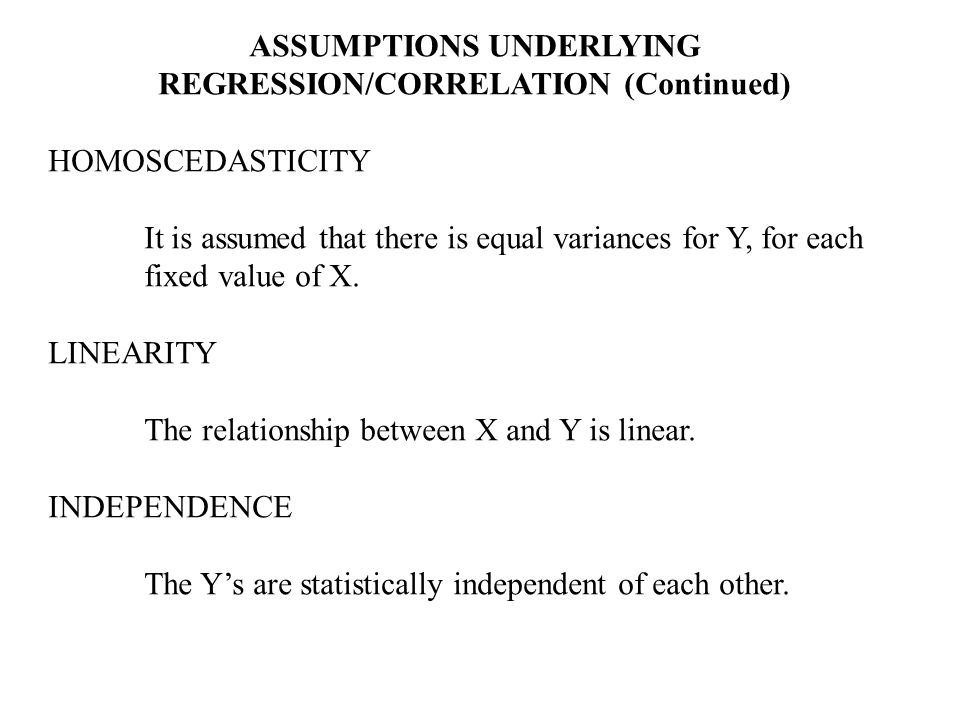 ASSUMPTIONS UNDERLYING REGRESSION/CORRELATION (Continued) HOMOSCEDASTICITY It is assumed that there is equal variances for Y, for each fixed value of X.
