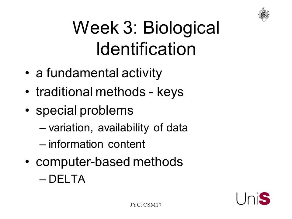 JYC: CSM17 Week 3: Biological Identification a fundamental activity traditional methods - keys special problems –variation, availability of data –information content computer-based methods –DELTA