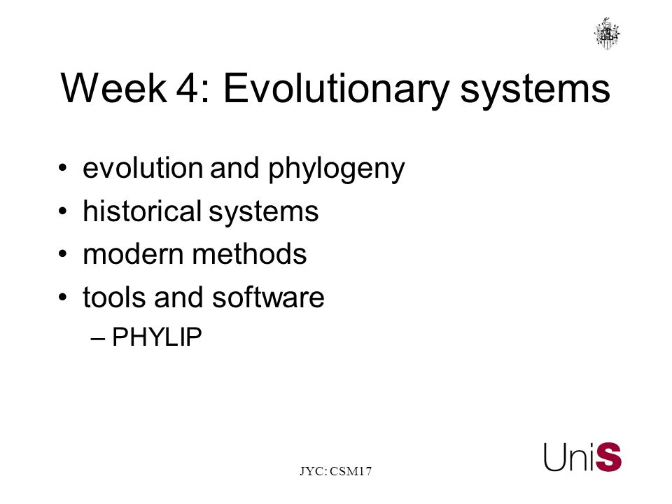 JYC: CSM17 Week 4: Evolutionary systems evolution and phylogeny historical systems modern methods tools and software –PHYLIP