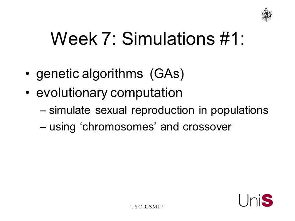JYC: CSM17 Week 7: Simulations #1: genetic algorithms (GAs) evolutionary computation –simulate sexual reproduction in populations –using 'chromosomes' and crossover