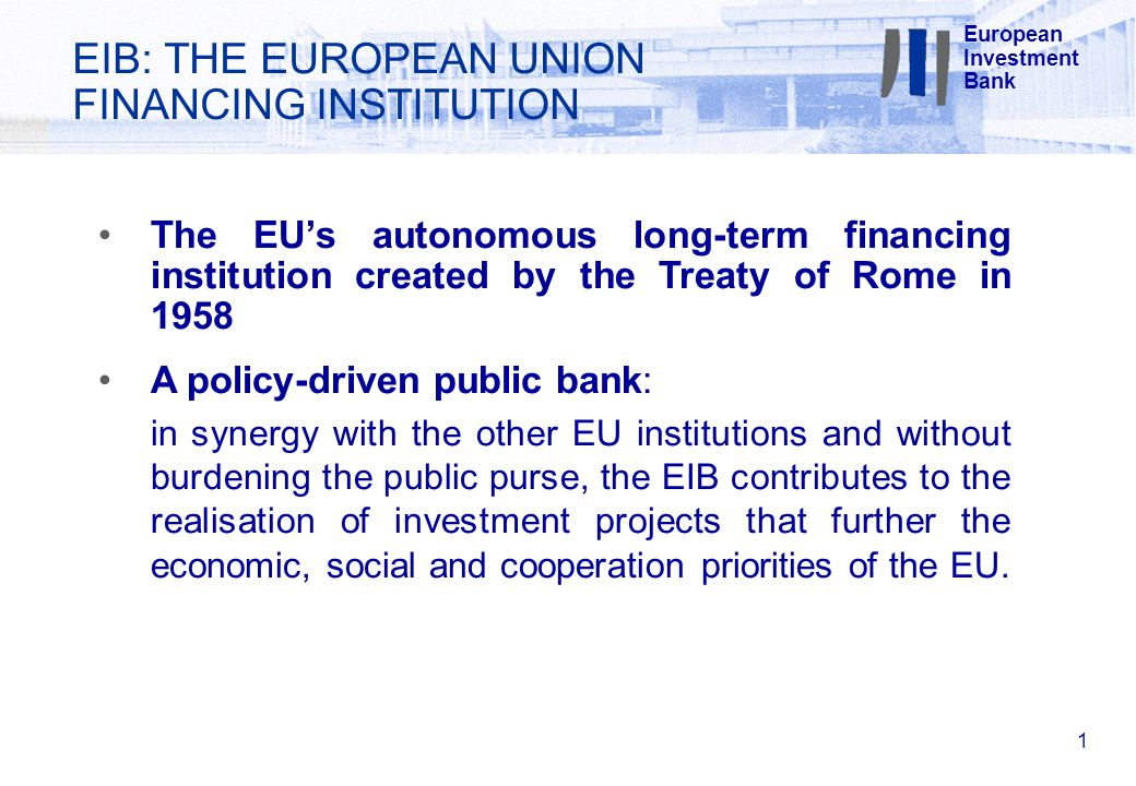 EIB: THE EUROPEAN UNION FINANCING INSTITUTION 1 The EU's autonomous long-term financing institution created by the Treaty of Rome in 1958 A policy-driven public bank: in synergy with the other EU institutions and without burdening the public purse, the EIB contributes to the realisation of investment projects that further the economic, social and cooperation priorities of the EU.