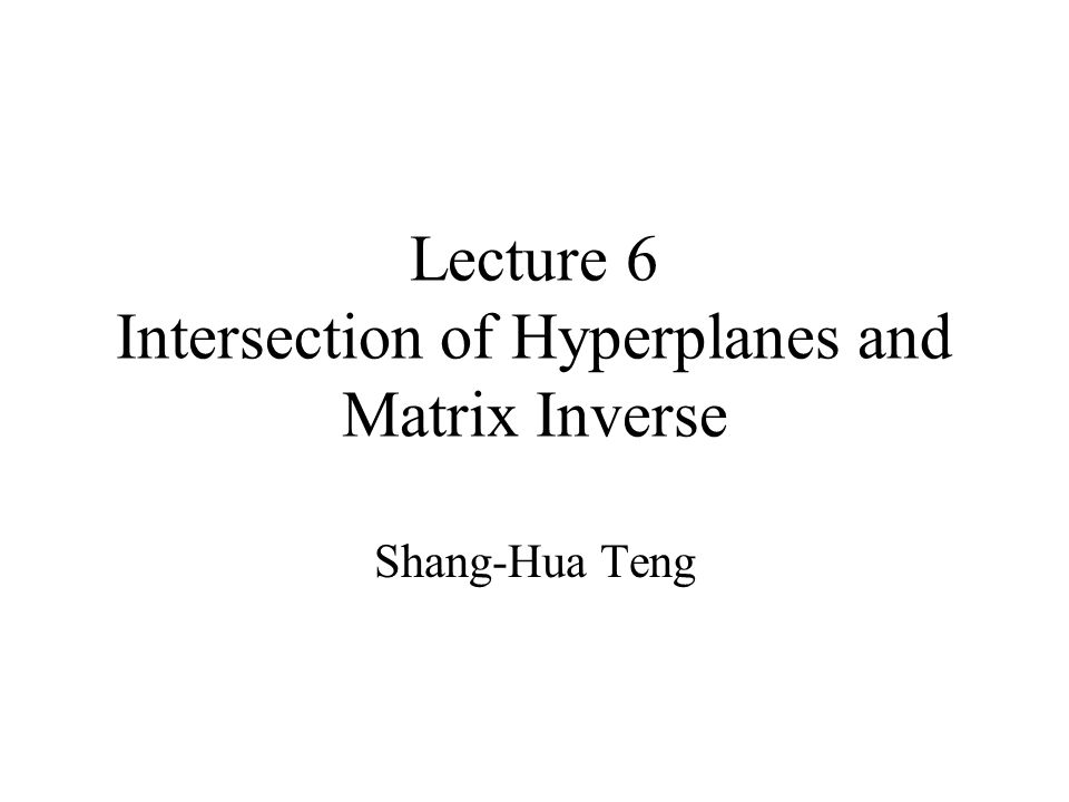 Lecture 6 Intersection of Hyperplanes and Matrix Inverse Shang-Hua Teng