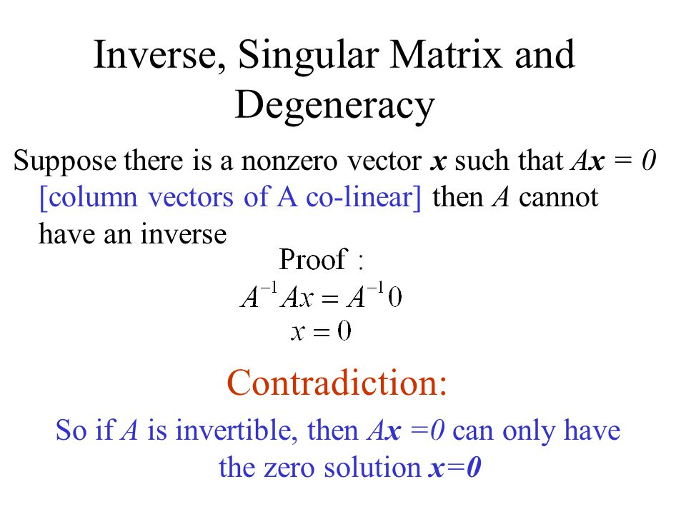 Inverse, Singular Matrix and Degeneracy Suppose there is a nonzero vector x such that Ax = 0 [column vectors of A co-linear] then A cannot have an inverse Contradiction: So if A is invertible, then Ax =0 can only have the zero solution x=0