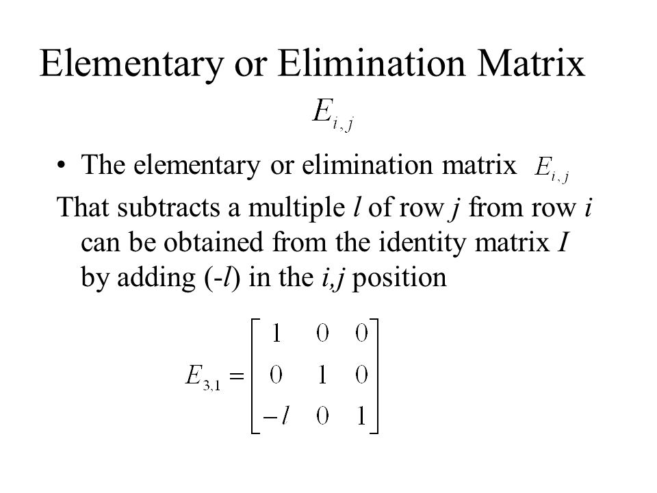 Elementary or Elimination Matrix The elementary or elimination matrix That subtracts a multiple l of row j from row i can be obtained from the identity matrix I by adding (-l) in the i,j position
