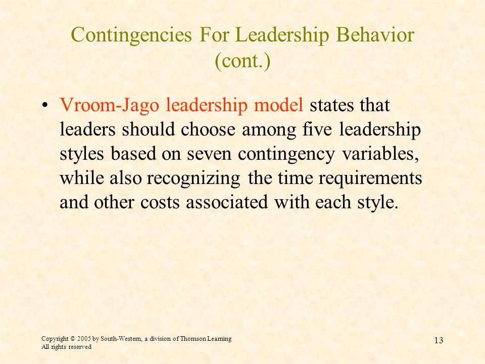 Copyright © 2005 by South-Western, a division of Thomson Learning All rights reserved 13 Contingencies For Leadership Behavior (cont.) Vroom-Jago leadership model states that leaders should choose among five leadership styles based on seven contingency variables, while also recognizing the time requirements and other costs associated with each style.