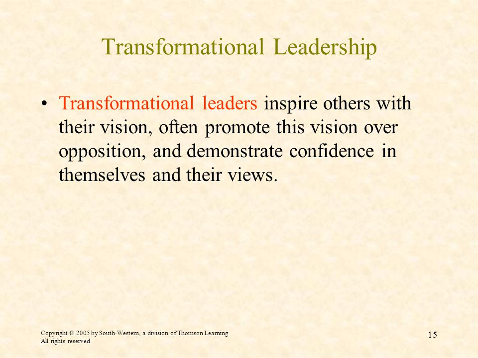 Copyright © 2005 by South-Western, a division of Thomson Learning All rights reserved 15 Transformational Leadership Transformational leaders inspire others with their vision, often promote this vision over opposition, and demonstrate confidence in themselves and their views.
