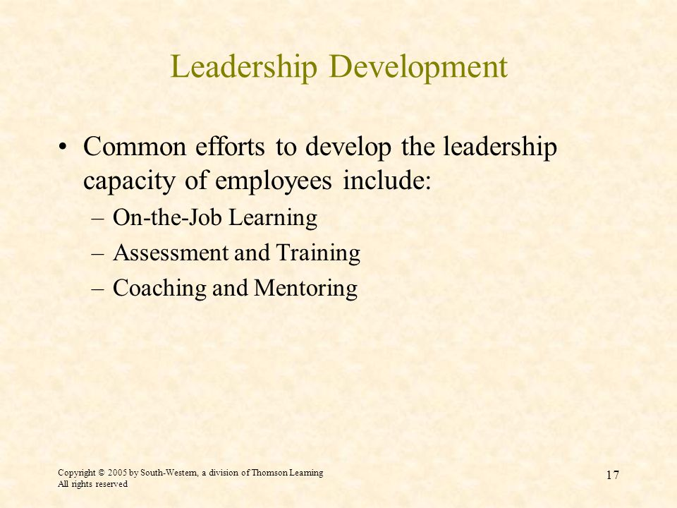 Copyright © 2005 by South-Western, a division of Thomson Learning All rights reserved 17 Leadership Development Common efforts to develop the leadership capacity of employees include: –On-the-Job Learning –Assessment and Training –Coaching and Mentoring