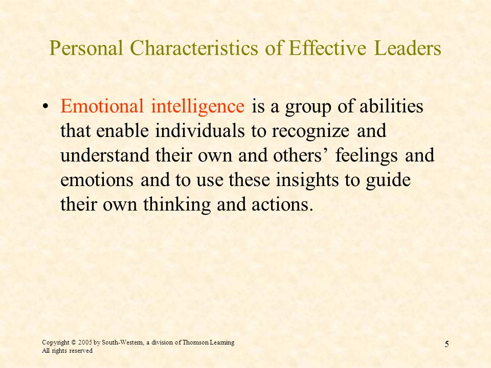 Copyright © 2005 by South-Western, a division of Thomson Learning All rights reserved 5 Personal Characteristics of Effective Leaders Emotional intelligence is a group of abilities that enable individuals to recognize and understand their own and others' feelings and emotions and to use these insights to guide their own thinking and actions.