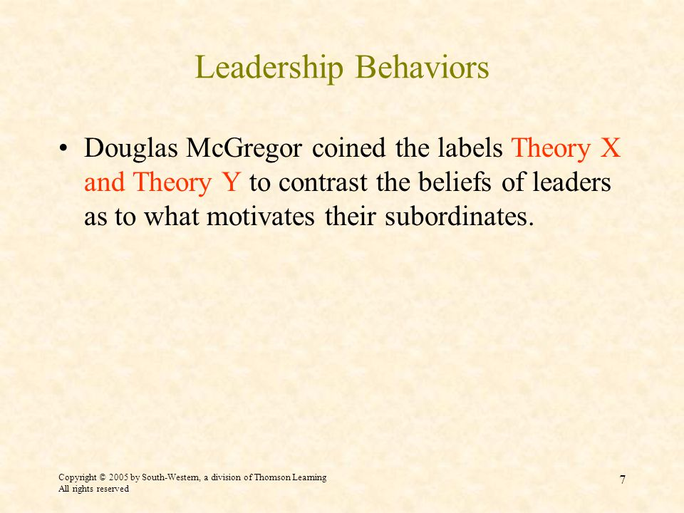 Copyright © 2005 by South-Western, a division of Thomson Learning All rights reserved 7 Leadership Behaviors Douglas McGregor coined the labels Theory X and Theory Y to contrast the beliefs of leaders as to what motivates their subordinates.