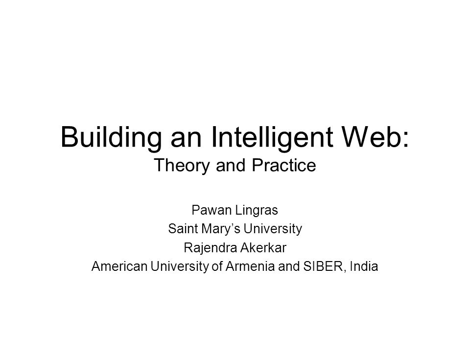 Building an Intelligent Web: Theory and Practice Pawan Lingras Saint Mary's University Rajendra Akerkar American University of Armenia and SIBER, India