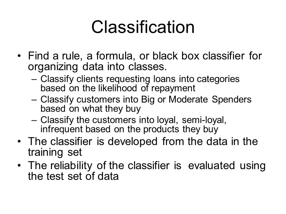 Classification Find a rule, a formula, or black box classifier for organizing data into classes.