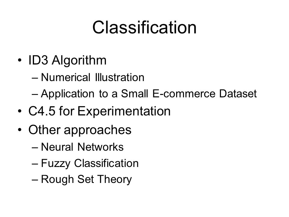 Classification ID3 Algorithm –Numerical Illustration –Application to a Small E-commerce Dataset C4.5 for Experimentation Other approaches –Neural Networks –Fuzzy Classification –Rough Set Theory