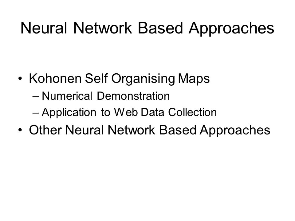 Neural Network Based Approaches Kohonen Self Organising Maps –Numerical Demonstration –Application to Web Data Collection Other Neural Network Based Approaches