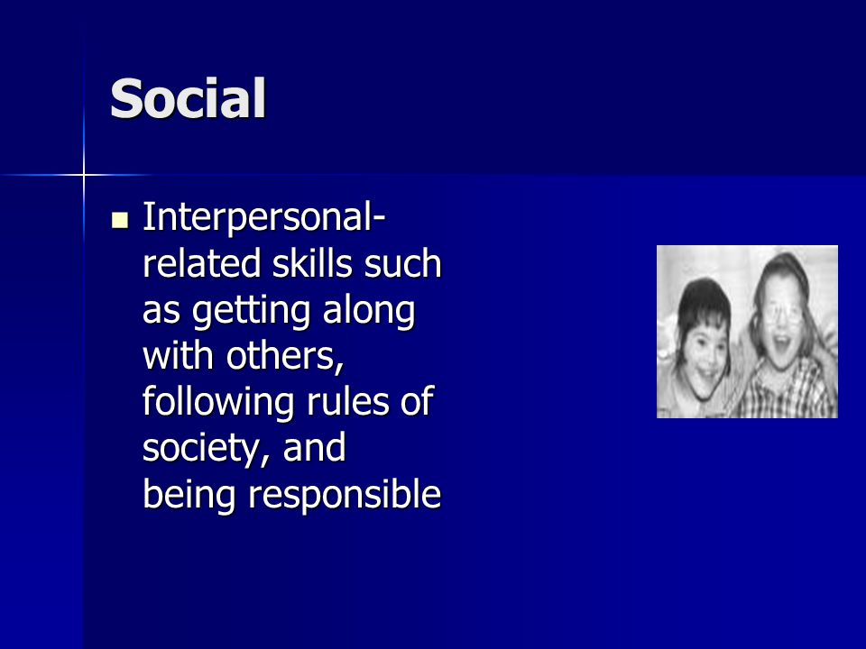 Social Interpersonal- related skills such as getting along with others, following rules of society, and being responsible Interpersonal- related skills such as getting along with others, following rules of society, and being responsible
