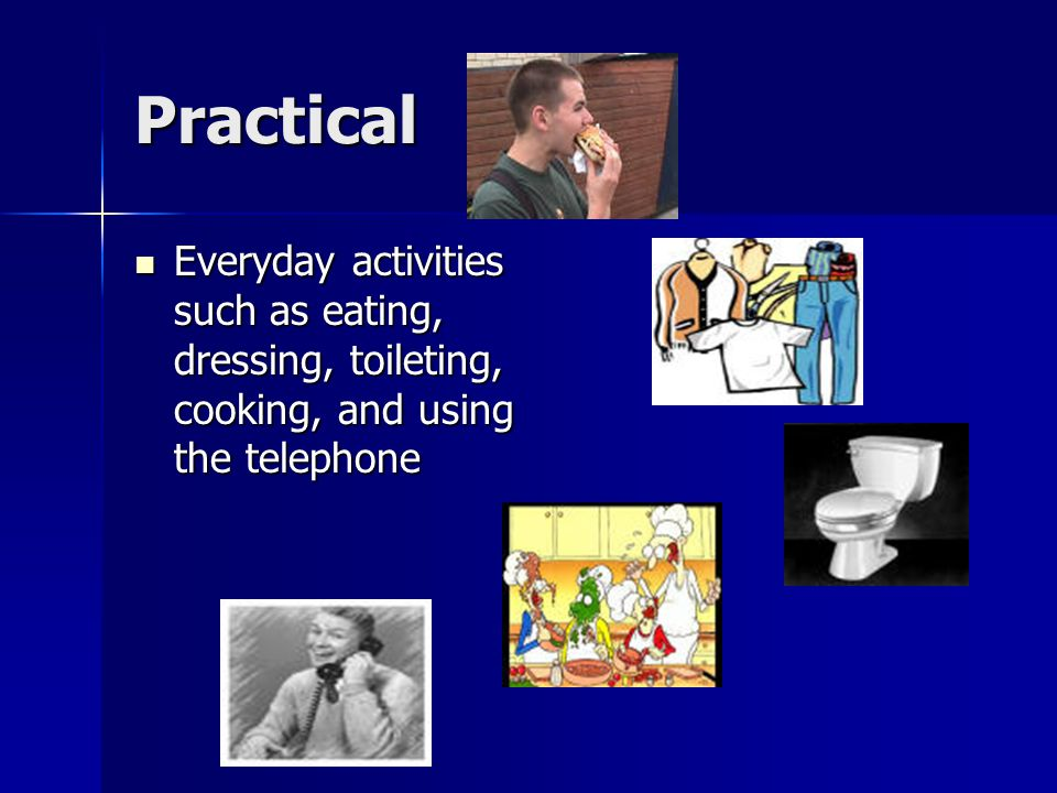 Practical Everyday activities such as eating, dressing, toileting, cooking, and using the telephone Everyday activities such as eating, dressing, toileting, cooking, and using the telephone