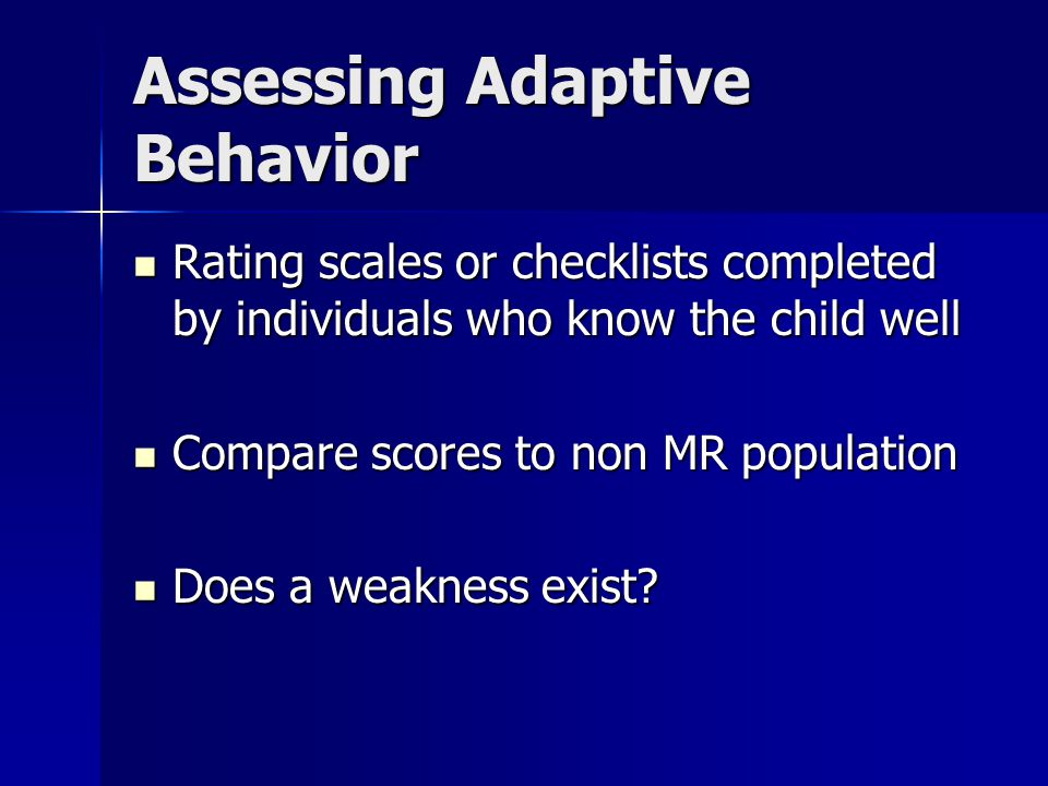Assessing Adaptive Behavior Rating scales or checklists completed by individuals who know the child well Rating scales or checklists completed by individuals who know the child well Compare scores to non MR population Compare scores to non MR population Does a weakness exist.
