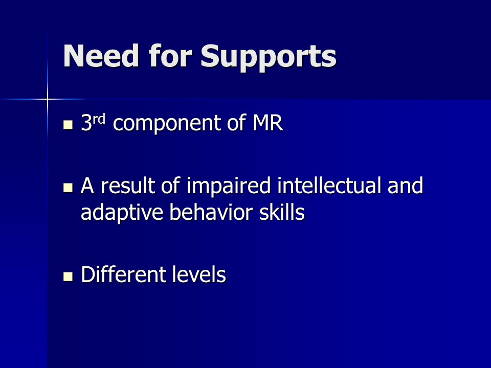 Need for Supports 3 rd component of MR 3 rd component of MR A result of impaired intellectual and adaptive behavior skills A result of impaired intellectual and adaptive behavior skills Different levels Different levels