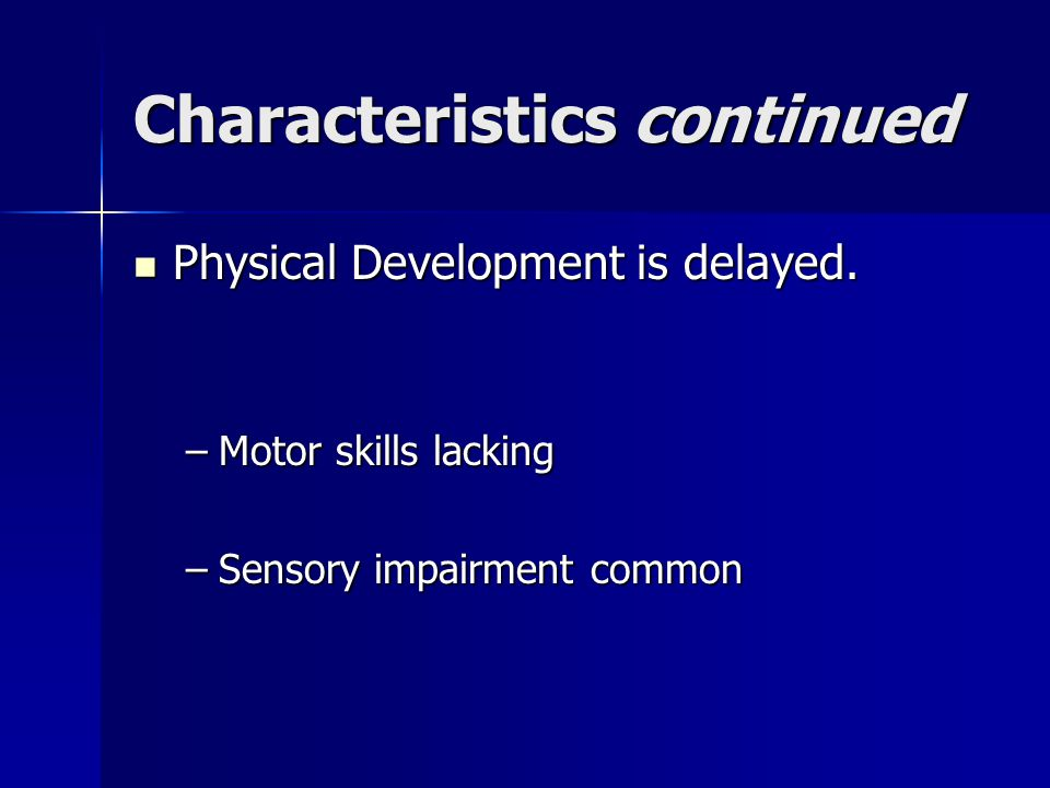 Characteristics continued Physical Development is delayed.