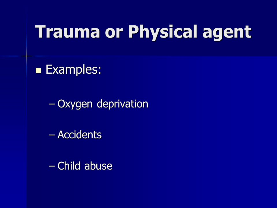 Trauma or Physical agent Examples: Examples: –Oxygen deprivation –Accidents –Child abuse