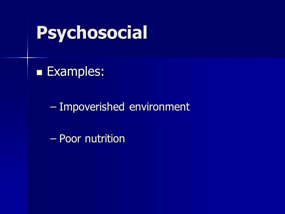 Psychosocial Examples: Examples: –Impoverished environment –Poor nutrition