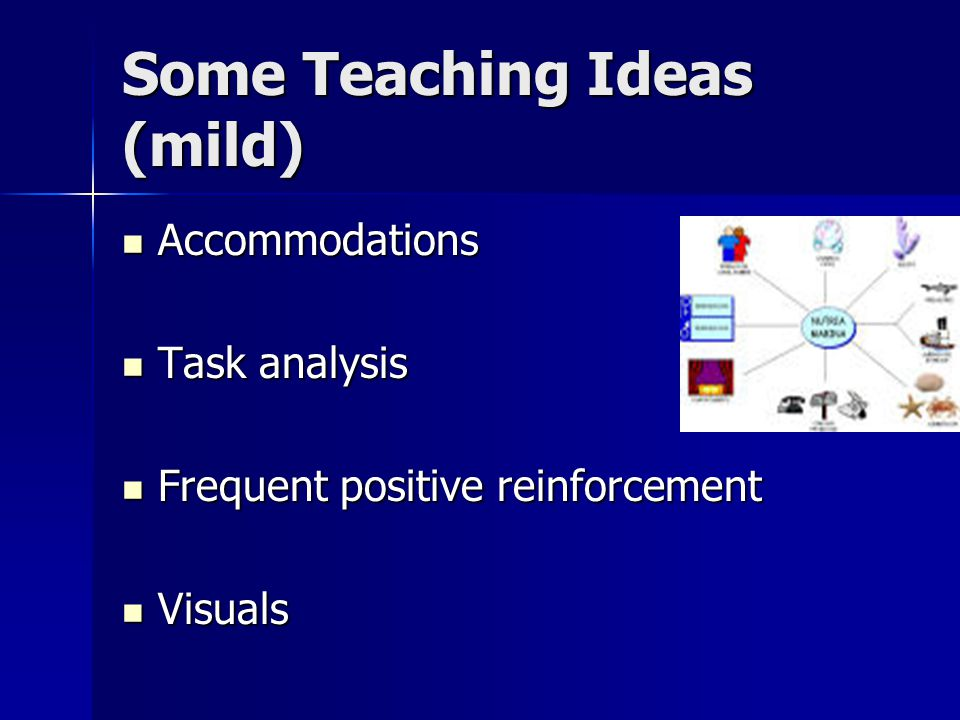 Some Teaching Ideas (mild) Accommodations Accommodations Task analysis Task analysis Frequent positive reinforcement Frequent positive reinforcement Visuals Visuals